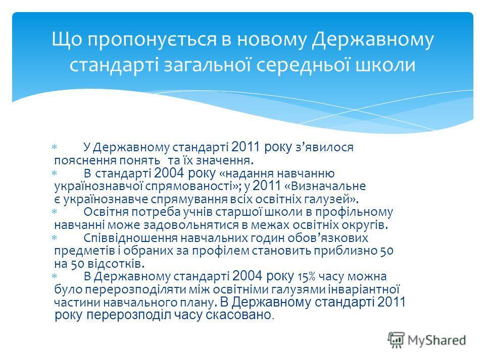 У Державному стандарті 2011 року зявилося пояснення понять та їх значення. В стандарті 2004 року «надання навчанню українознавчої спрямованості»; у 2011 «Визначальне є українознавче спрямування всіх освітніх галузей». Освітня потреба учнів старшої шк