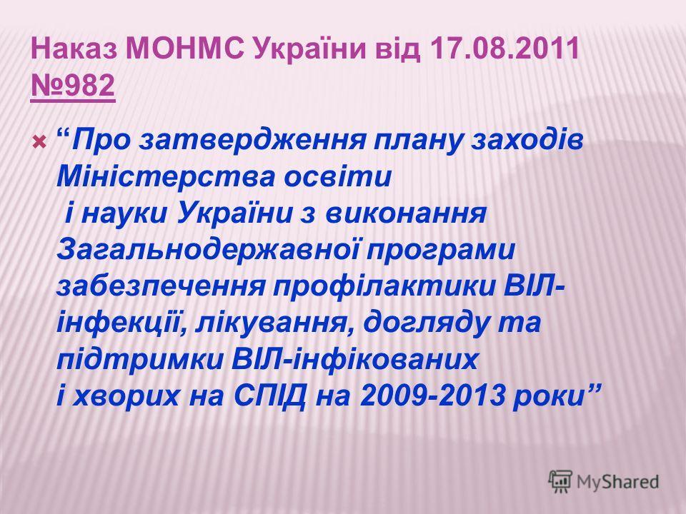 Наказ МОНМС України від 17.08.2011 982 Про затвердження плану заходів Міністерства освіти і науки України з виконання Загальнодержавної програми забезпечення профілактики ВІЛ- інфекції, лікування, догляду та підтримки ВІЛ-інфікованих і хворих на СПІД
