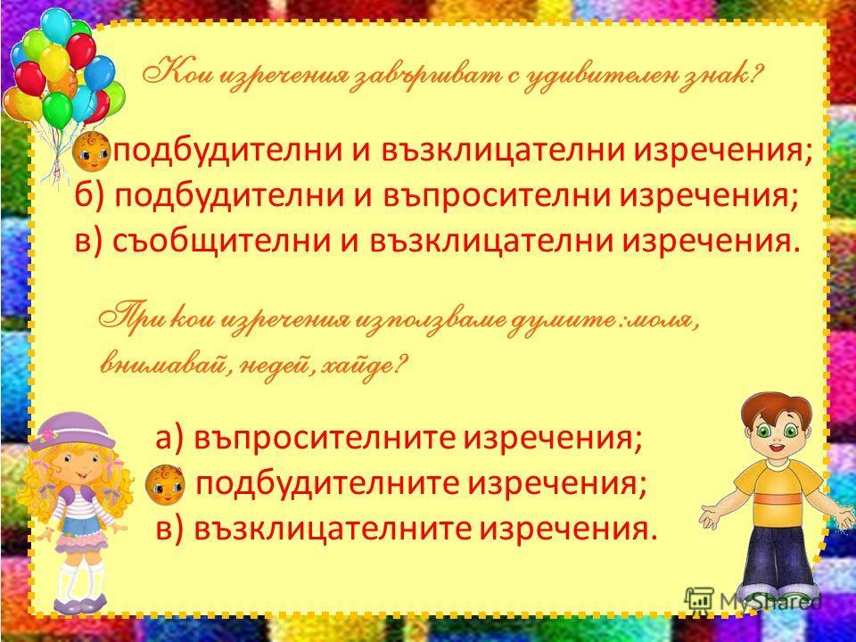 а) подбудителни и възклицателни изречения; б) подбудителни и въпросителни изречения; в) съобщителни и възклицателни изречения. а) въпросителните изречения; б) подбудителните изречения; в) възклицателните изречения.