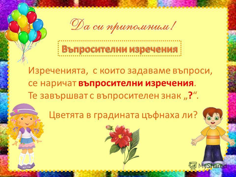 Изреченията, с които задаваме въпроси, се наричат въпросителни изречения. Те завършват с въпросителен знак ?. Цветята в градината цъфнаха ли?