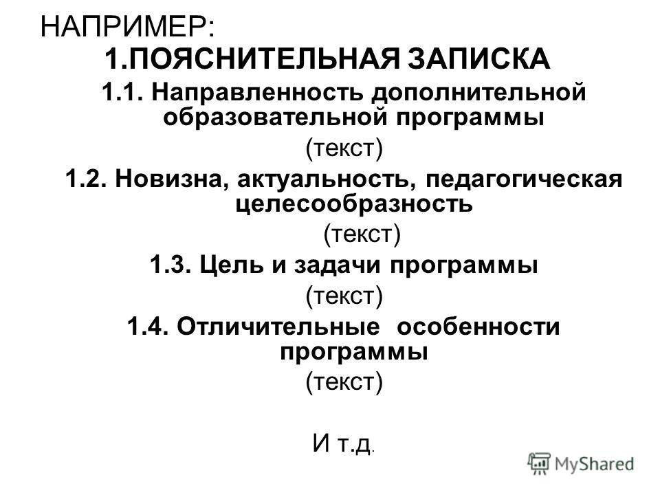 НАПРИМЕР: 1.ПОЯСНИТЕЛЬНАЯ ЗАПИСКА 1.1. Направленность дополнительной образовательной программы (текст) 1.2. Новизна, актуальность, педагогическая целесообразность (текст) 1.3. Цель и задачи программы (текст) 1.4. Отличительные особенности программы (