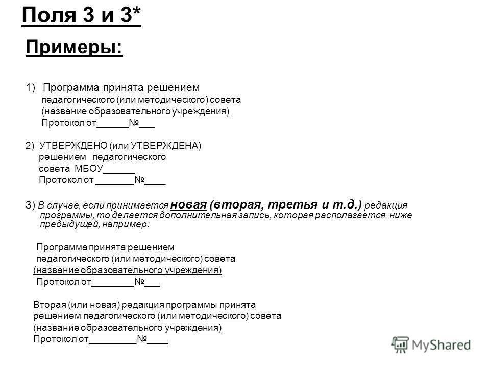 Поля 3 и 3* Примеры: 1) Программа принята решением педагогического (или методического) совета (название образовательного учреждения) Протокол от_________ 2) УТВЕРЖДЕНО (или УТВЕРЖДЕНА) решением педагогического совета МБОУ______ Протокол от __________
