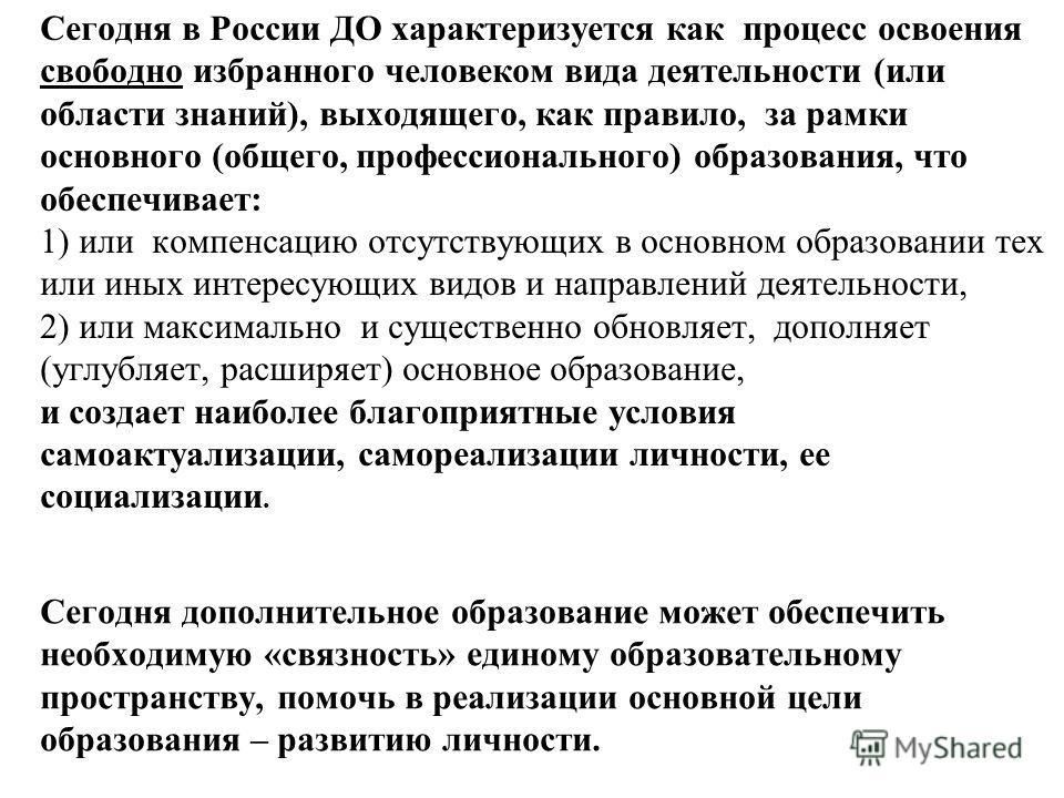 Сегодня в России ДО характеризуется как процесс освоения свободно избранного человеком вида деятельности (или области знаний), выходящего, как правило, за рамки основного (общего, профессионального) образования, что обеспечивает: 1) или компенсацию о