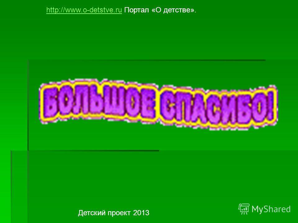 http://www.o-detstve.ruhttp://www.o-detstve.ru Портал «О детстве». Детский проект 2013
