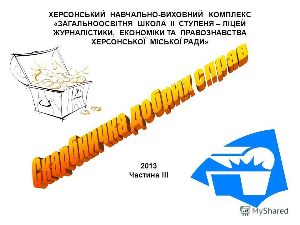 ХЕРСОНСЬКИЙ НАВЧАЛЬНО-ВИХОВНИЙ КОМПЛЕКС «ЗАГАЛЬНООСВІТНЯ ШКОЛА II СТУПЕНЯ – ЛІЦЕЙ ЖУРНАЛІСТИКИ, ЕКОНОМІКИ ТА ПРАВОЗНАВСТВА ХЕРСОНСЬКОЇ МІСЬКОЇ РАДИ» 2013 Частина ІІІ