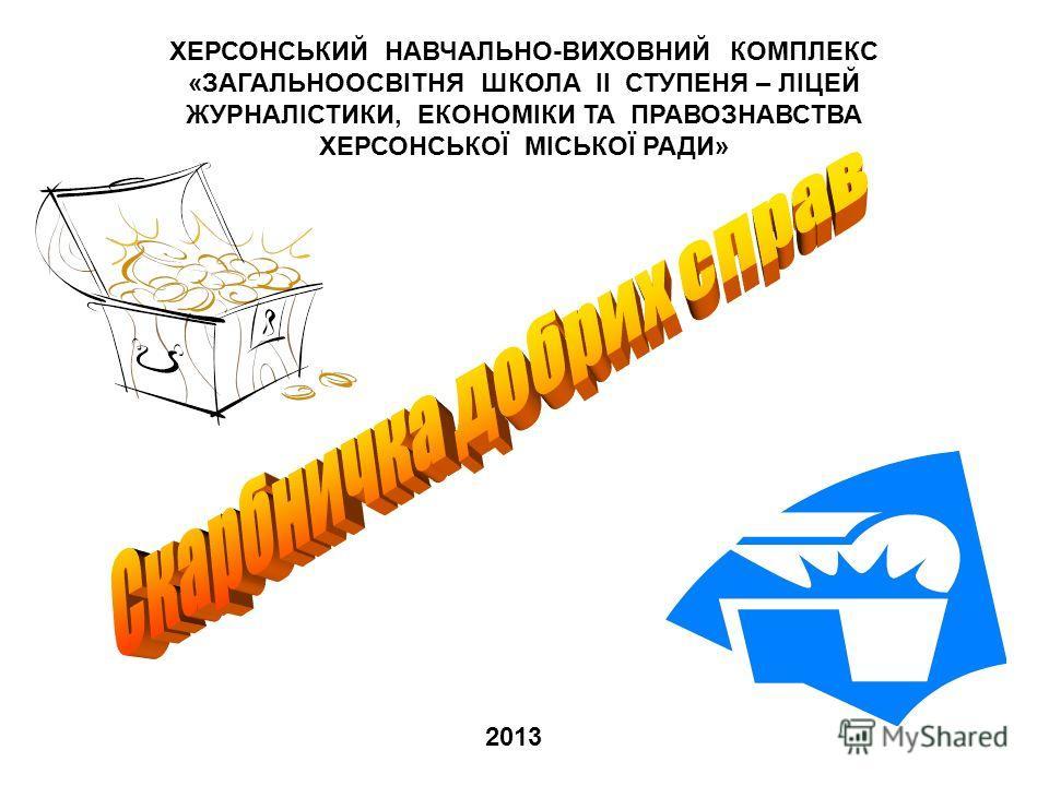 ХЕРСОНСЬКИЙ НАВЧАЛЬНО-ВИХОВНИЙ КОМПЛЕКС «ЗАГАЛЬНООСВІТНЯ ШКОЛА II СТУПЕНЯ – ЛІЦЕЙ ЖУРНАЛІСТИКИ, ЕКОНОМІКИ ТА ПРАВОЗНАВСТВА ХЕРСОНСЬКОЇ МІСЬКОЇ РАДИ» 2013