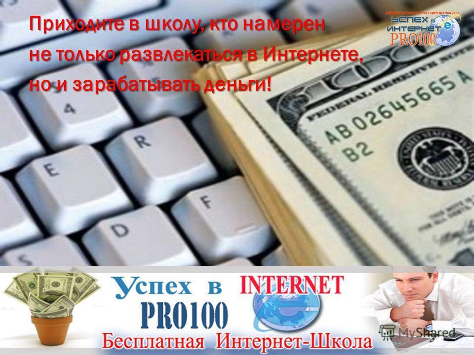 Приходите в школу, кто намерен не только развлекаться в Интернете, но и зарабатывать деньги!