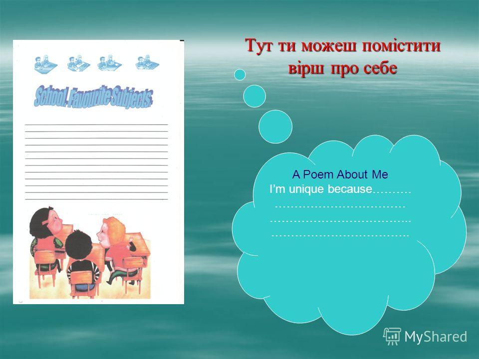 Тут ти можеш помістити вірш про себе A Poem About Me Im unique because………. …………………………… ……………………………... ……………………………..