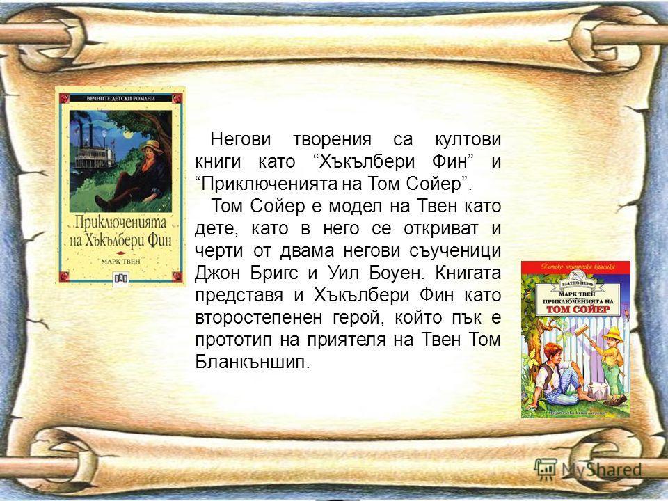Негови творения са култови книги като Хъкълбери Фин и Приключенията на Том Сойер. Том Сойер е модел на Твен като дете, като в него се откриват и черти от двама негови съученици Джон Бригс и Уил Боуен. Книгата представя и Хъкълбери Фин като второстепе