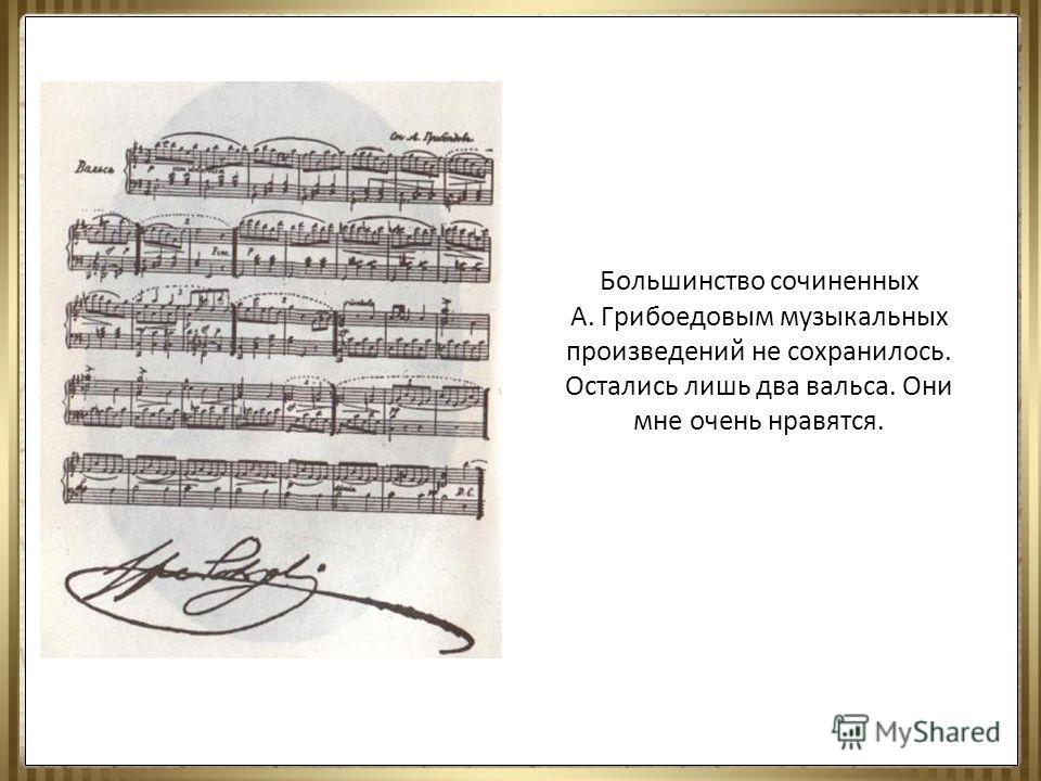 Большинство сочиненных А. Грибоедовым музыкальных произведений не сохранилось. Остались лишь два вальса. Они мне очень нравятся.