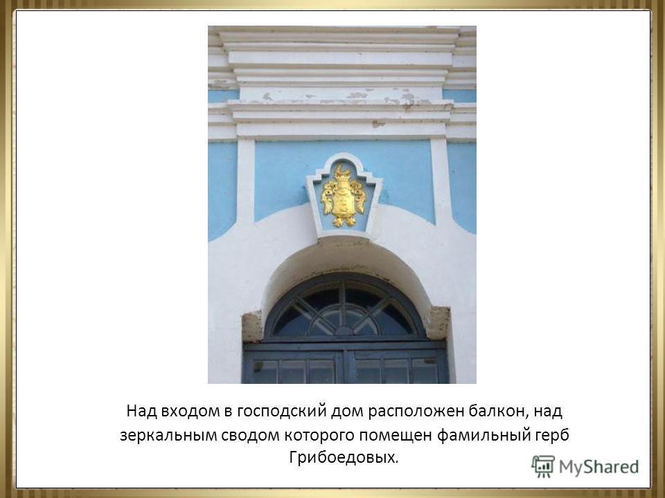 Над входом в господский дом расположен балкон, над зеркальным сводом которого помещен фамильный герб Грибоедовых.