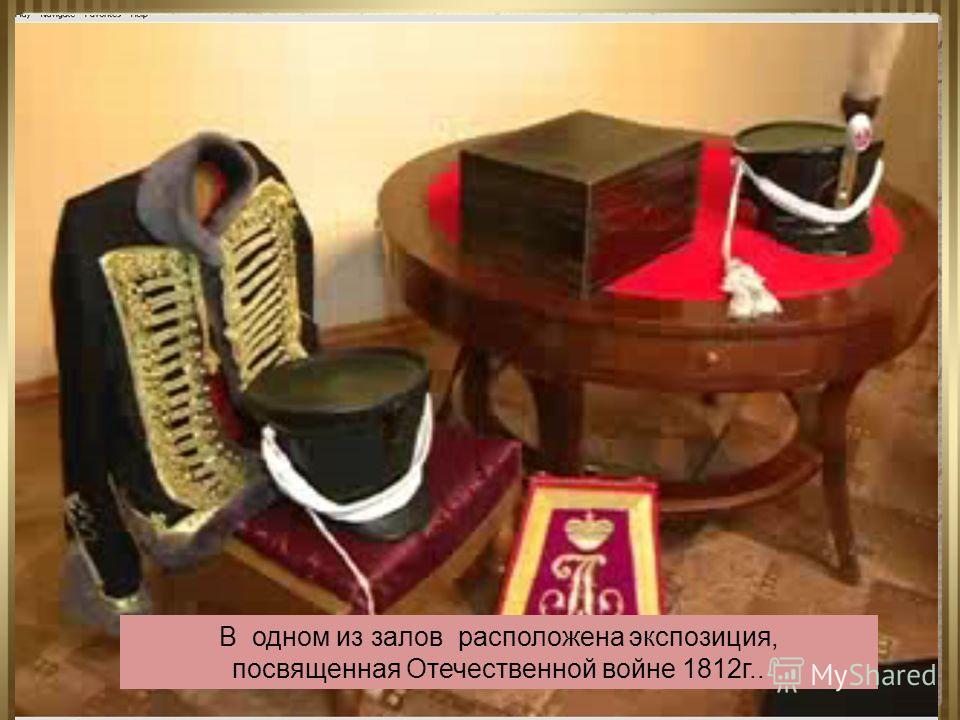 В одном из залов расположена экспозиция, посвященная Отечественной войне 1812г..