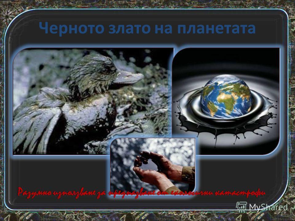 Черното злато на планетата Разумно използване за предпазване от екологични катастрофиРазумно използване за предпазване от екологични катастрофи