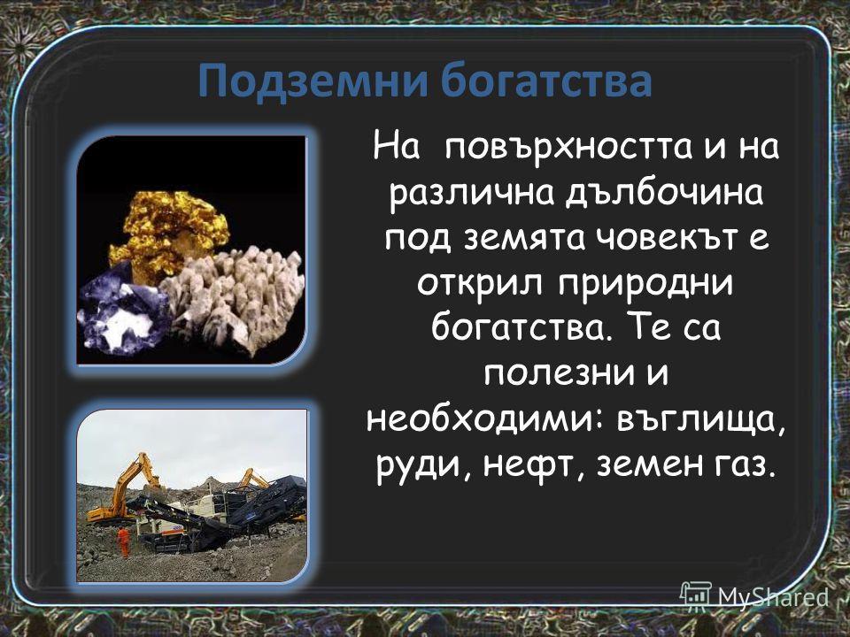 Подземни богатства На повърхността и на различна дълбочина под земята човекът е открил природни богатства. Те са полезни и необходими: въглища, руди, нефт, земен газ.