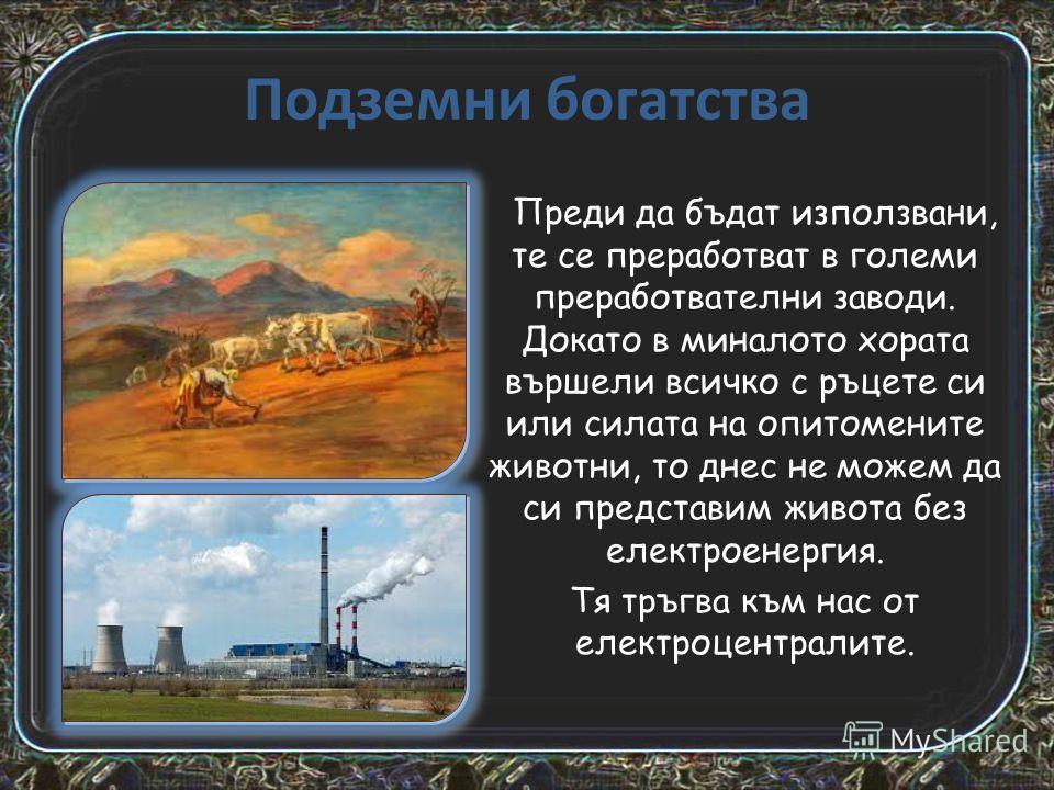 Подземни богатства Преди да бъдат използвани, те се преработват в големи преработвателни заводи. Докато в миналото хората вършели всичко с ръцете си или силата на опитомените животни, то днес не можем да си представим живота без електроенергия. Тя тр