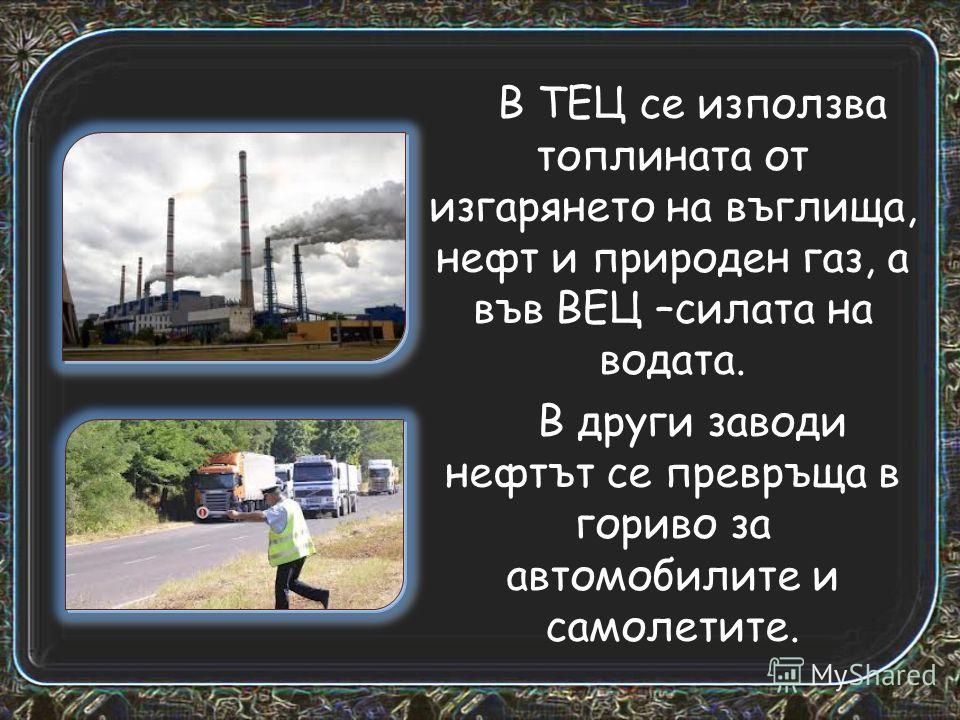 В ТЕЦ се използва топлината от изгарянето на въглища, нефт и природен газ, а във ВЕЦ –силата на водата. В други заводи нефтът се превръща в гориво за автомобилите и самолетите.