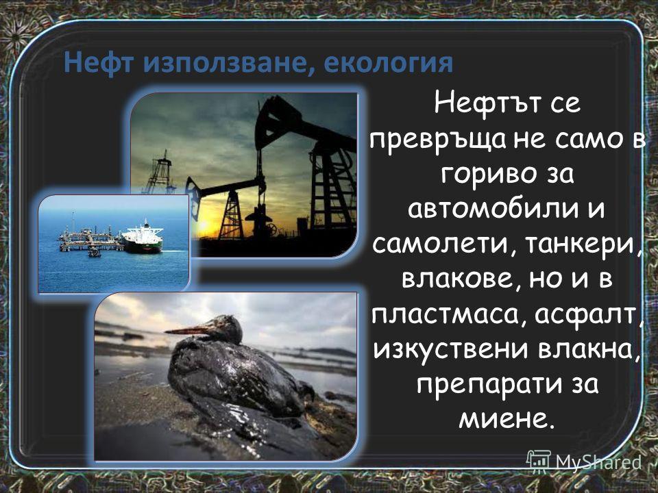 Нефт използване, екология Нефтът се превръща не само в гориво за автомобили и самолети, танкери, влакове, но и в пластмаса, асфалт, изкуствени влакна, препарати за миене.