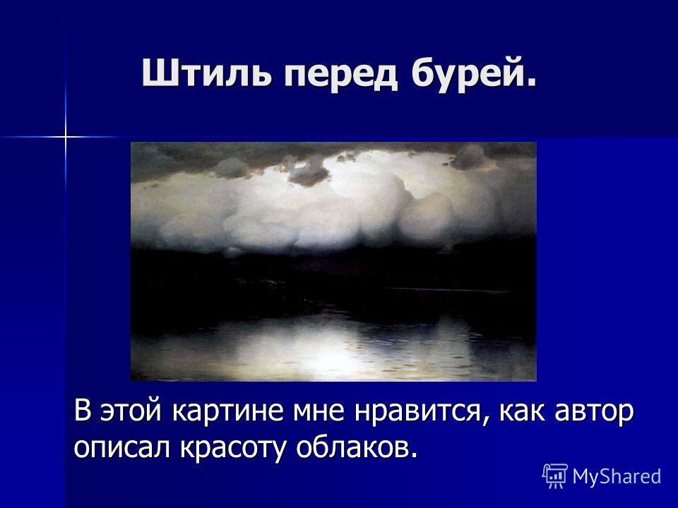 Штиль перед бурей. В этой картине мне нравится, как автор описал красоту облаков.