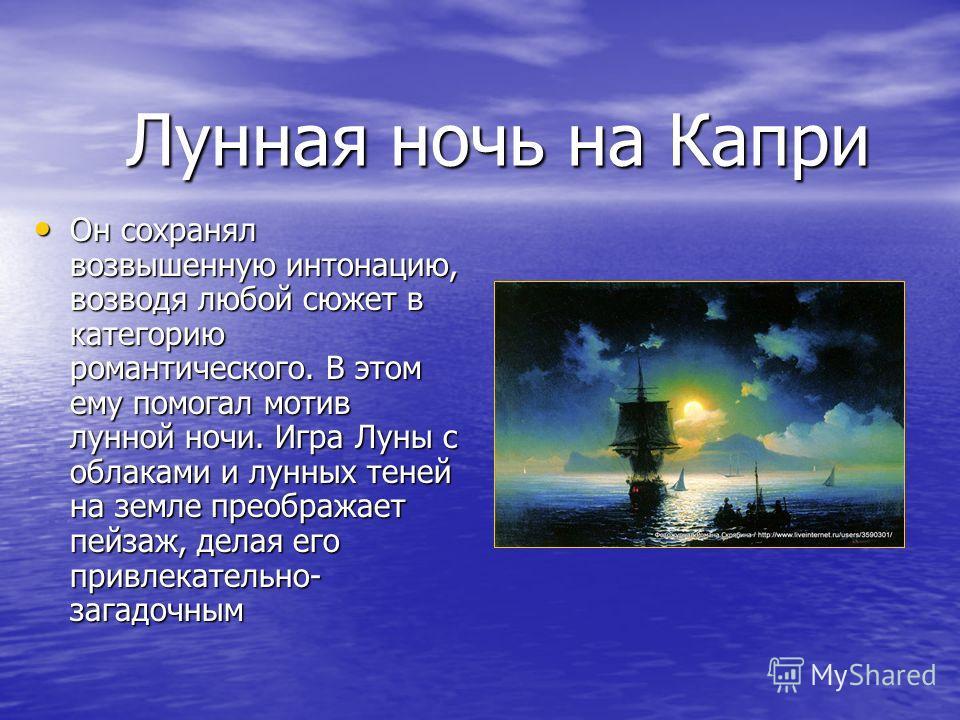 Лунная ночь на Капри Он сохранял возвышенную интонацию, возводя любой сюжет в категорию романтического. В этом ему помогал мотив лунной ночи. Игра Луны с облаками и лунных теней на земле преображает пейзаж, делая его привлекательно- загадочным Он сох