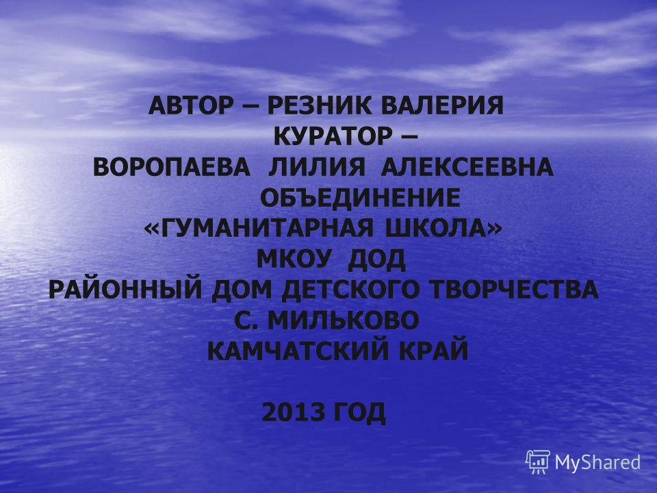 АВТОР – РЕЗНИК ВАЛЕРИЯ КУРАТОР – ВОРОПАЕВА ЛИЛИЯ АЛЕКСЕЕВНА ОБЪЕДИНЕНИЕ «ГУМАНИТАРНАЯ ШКОЛА» МКОУ ДОД РАЙОННЫЙ ДОМ ДЕТСКОГО ТВОРЧЕСТВА С. МИЛЬКОВО КАМЧАТСКИЙ КРАЙ 2013 ГОД