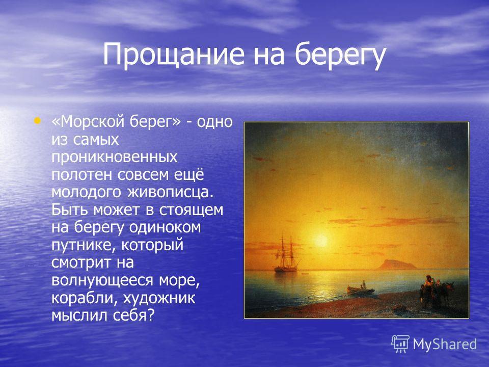 Прощание на берегу «Морской берег» - одно из самых проникновенных полотен совсем ещё молодого живописца. Быть может в стоящем на берегу одиноком путнике, который смотрит на волнующееся море, корабли, художник мыслил себя?
