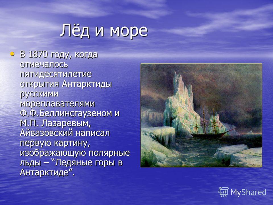 Лёд и море В 1870 году, когда отмечалось пятидесятилетие открытия Антарктиды русскими мореплавателями Ф.Ф.Беллинсгаузеном и М.П. Лазаревым, Айвазовский написал первую картину, изображающую полярные льды – Ледяные горы в Антарктиде. В 1870 году, когда