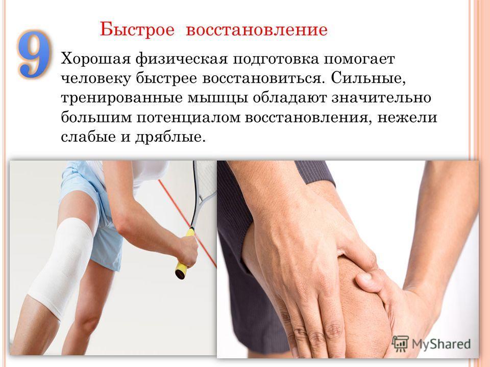 Хорошая физическая подготовка помогает человеку быстрее восстановиться. Сильные, тренированные мышцы обладают значительно большим потенциалом восстановления, нежели слабые и дряблые. Быстрое восстановление
