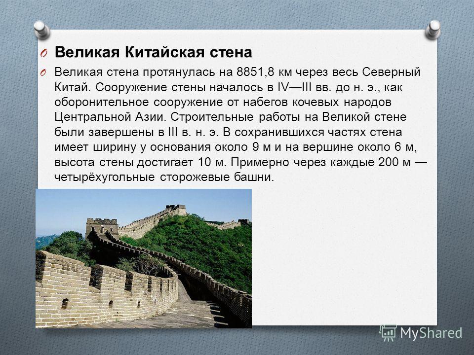 O Великая Китайская стена O Великая стена протянулась на 8851,8 км через весь Северный Китай. Сооружение стены началось в IVIII вв. до н. э., как оборонительное сооружение от набегов кочевых народов Центральной Азии. Строительные работы на Великой ст