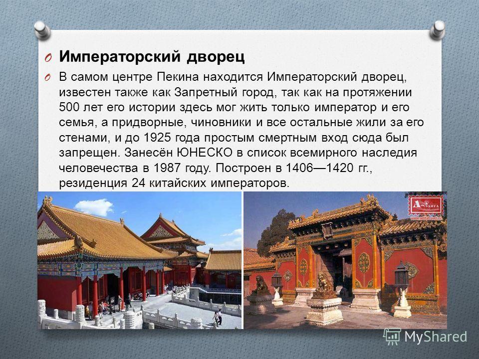 O Императорский дворец O В самом центре Пекина находится Императорский дворец, известен также как Запретный город, так как на протяжении 500 лет его истории здесь мог жить только император и его семья, а придворные, чиновники и все остальные жили за