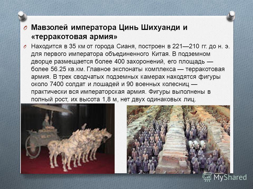 O Мавзолей императора Цинь Шихуанди и « терракотовая армия » O Находится в 35 км от города Сианя, построен в 221210 гг. до н. э. для первого императора объединенного Китая. В подземном дворце размещается более 400 захоронений, его площадь более 56.25