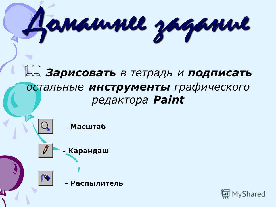 Домашнее задание Зарисовать в тетрадь и подписать остальные инструменты графического редактора Paint - Карандаш - Распылитель - Масштаб