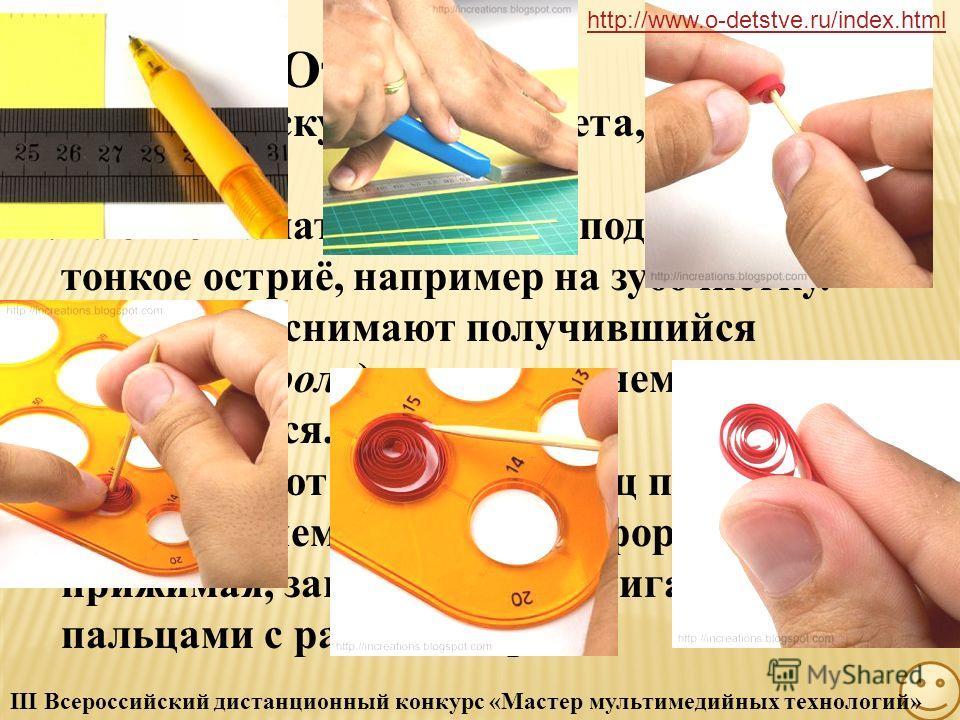 Способ изготовления элемента для квиллинга http://www.o-detstve.ru/index.html III Всероссийский дистанционный конкурс «Мастер мультимедийных технологий»
