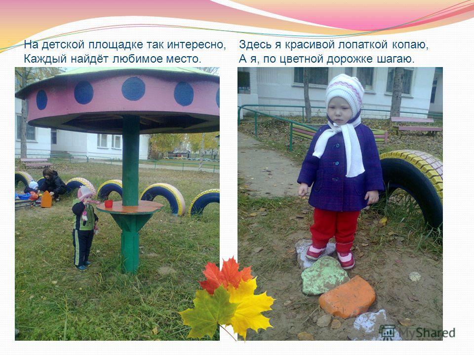 На детской площадке так интересно, Каждый найдёт любимое место. Здесь я красивой лопаткой копаю, А я, по цветной дорожке шагаю.