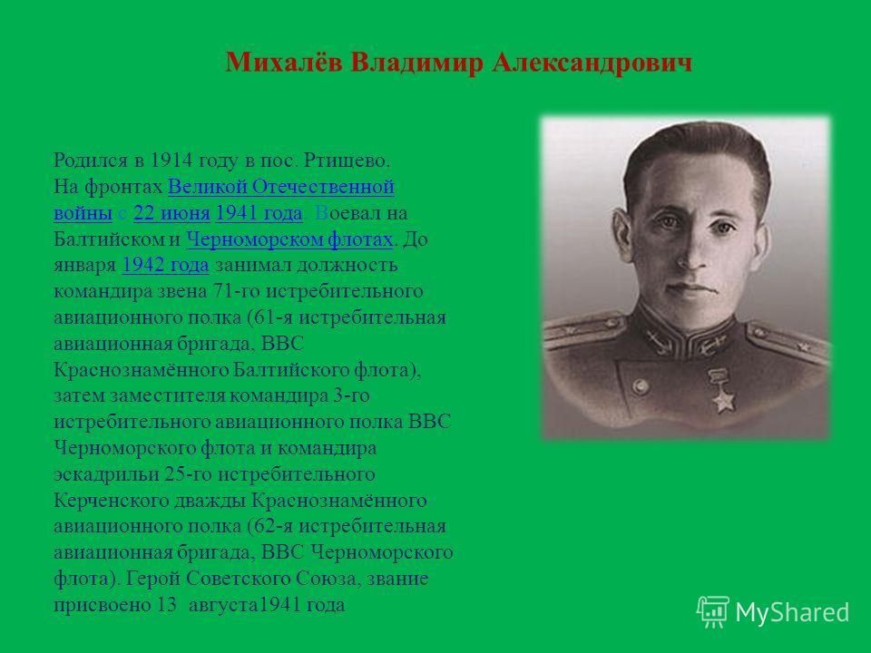 Михалёв Владимир Александрович Родился в 1914 году в пос. Ртищево. На фронтах Великой Отечественной войны с 22 июня 1941 года. Воевал на Балтийском и Черноморском флотах. До января 1942 года занимал должность командира звена 71-го истребительного ави