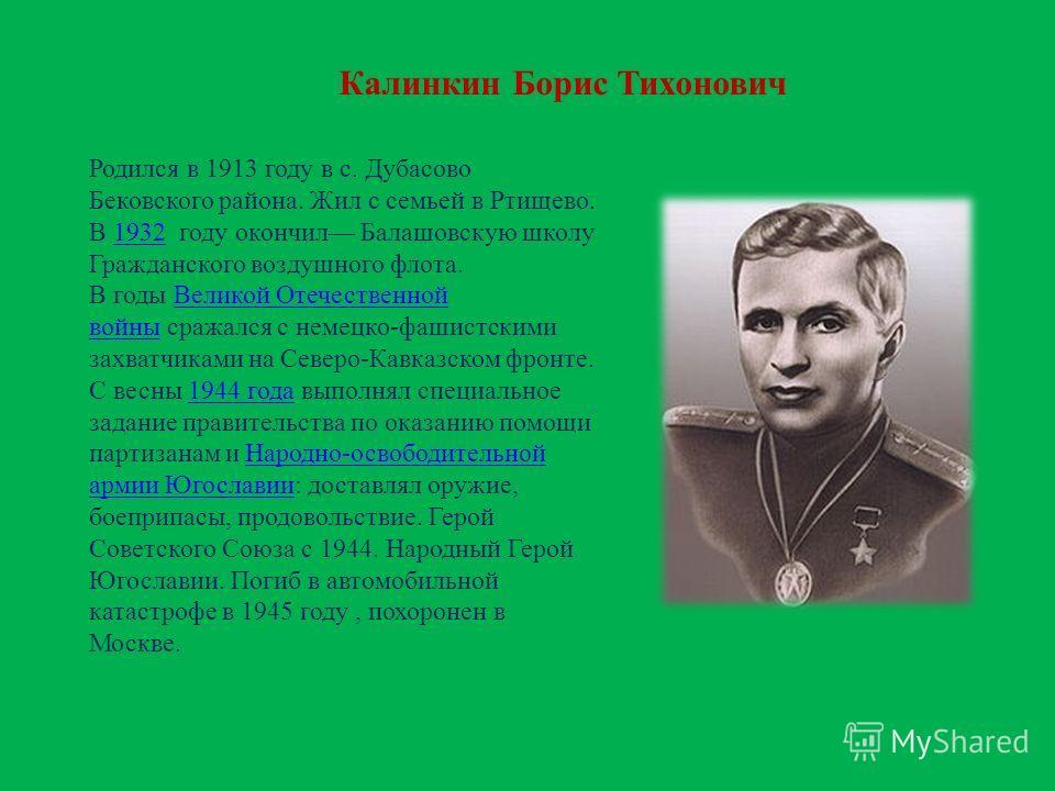 Калинкин Борис Тихонович Родился в 1913 году в с. Дубасово Бековского района. Жил с семьей в Ртищево. В 1932 году окончил Балашовскую школу Гражданского воздушного флота.1932 В годы Великой Отечественной войны сражался с немецко-фашистскими захватчик