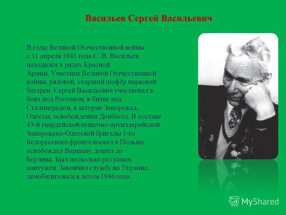 Васильев Сергей Васильевич В годы Великой Отечественной войны с 11 апреля 1941 года С. В. Васильев находился в рядах Красной Армии. Участник Великой Отечественной войны, рядовой, старший шофёр парковой батареи. Сергей Васильевич участвовал в боях под