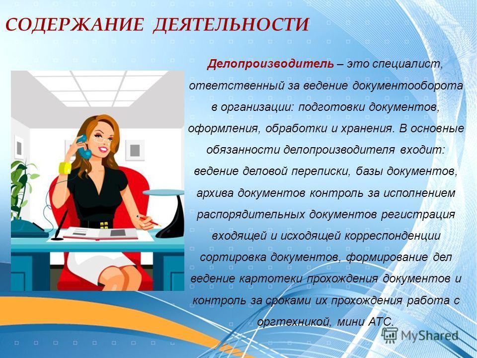 Делопроизводитель – это специалист, ответственный за ведение документооборота в организации: подготовки документов, оформления, обработки и хранения. В основные обязанности делопроизводителя входит: ведение деловой переписки, базы документов, архива