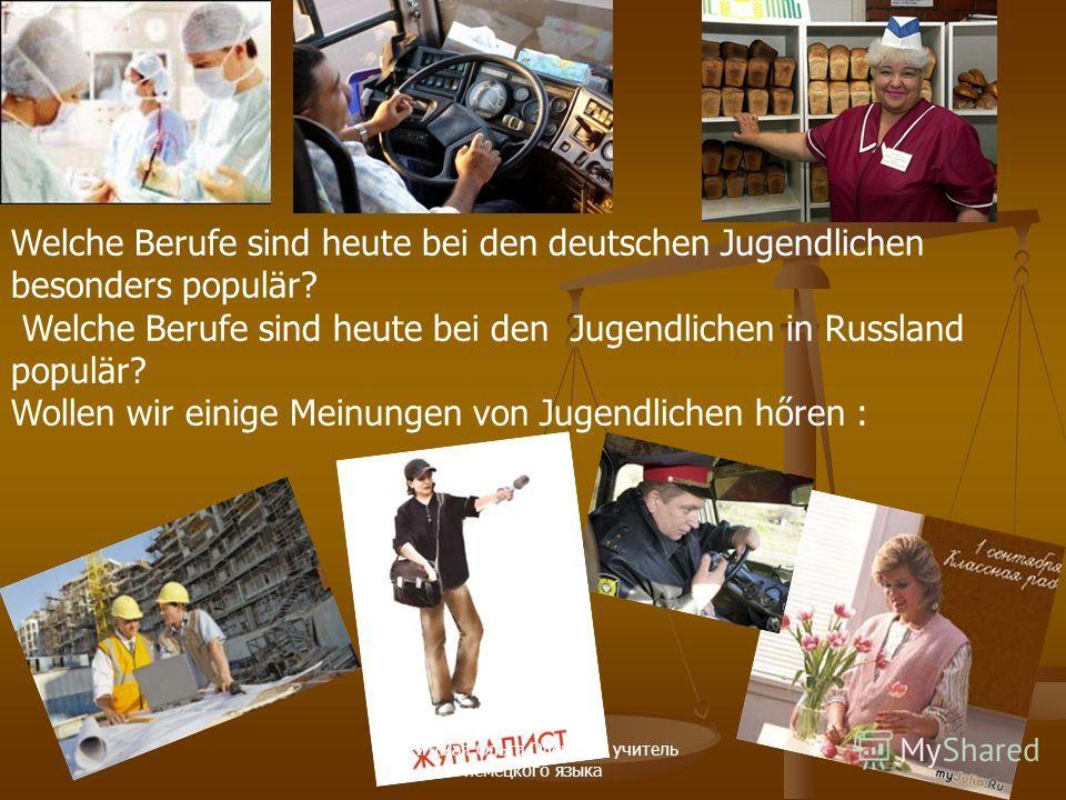 Welche Berufe sind heute bei den deutschen Jugendlichen besonders populär? Welche Berufe sind heute bei den Jugendlichen in Russland populär? Wollen wir einige Meinungen von Jugendlichen hőren : Ракитская Ольга Олеговна учитель немецкого языка