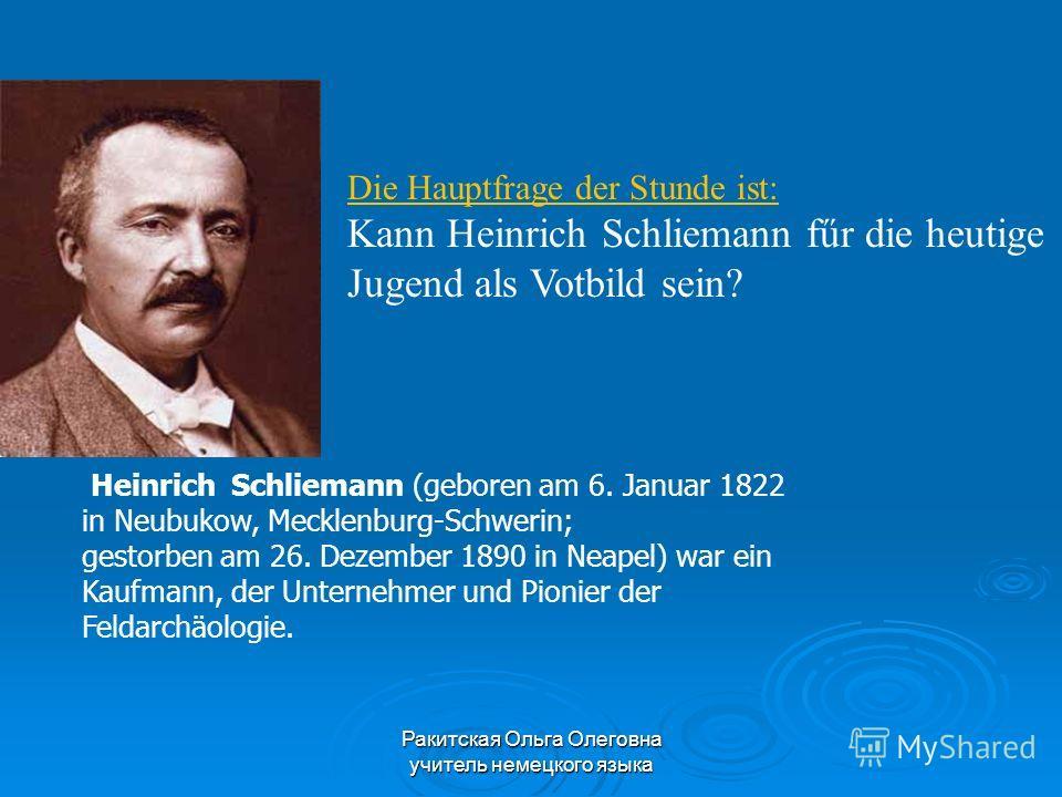 Die Hauptfrage der Stunde ist: Kann Heinrich Schliemann fűr die heutige Jugend als Votbild sein? Heinrich Schliemann (geboren am 6. Januar 1822 in Neubukow, Mecklenburg-Schwerin; gestorben am 26. Dezember 1890 in Neapel) war ein Kaufmann, der Unterne
