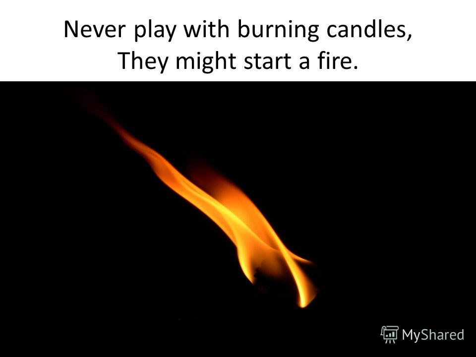 Never play with burning candles, They might start a fire.