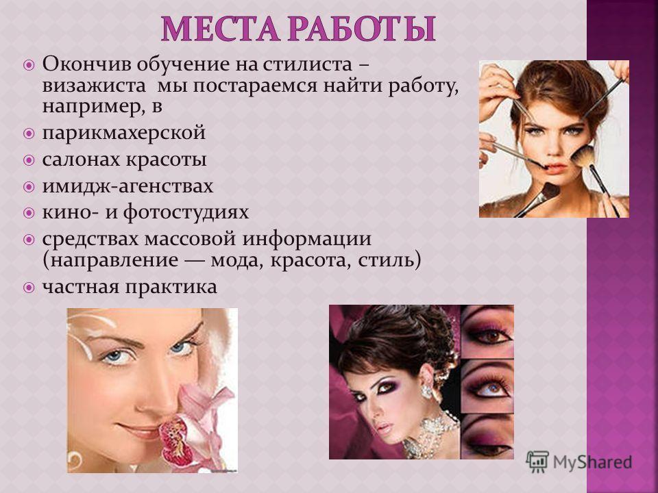 Окончив обучение на стилиста – визажиста мы постараемся найти работу, например, в парикмахерской салонах красоты имидж-агенствах кино- и фотостудиях средствах массовой информации (направление мода, красота, стиль) частная практика