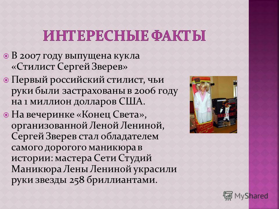 В 2007 году выпущена кукла «Стилист Сергей Зверев» Первый российский стилист, чьи руки были застрахованы в 2006 году на 1 миллион долларов США. На вечеринке «Конец Света», организованной Леной Лениной, Сергей Зверев стал обладателем самого дорогого м