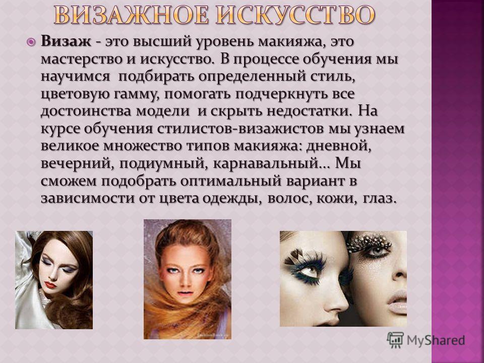 Визаж - это высший уровень макияжа, это мастерство и искусство. В процессе обучения мы научимся подбирать определенный стиль, цветовую гамму, помогать подчеркнуть все достоинства модели и скрыть недостатки. На курсе обучения стилистов-визажистов мы у