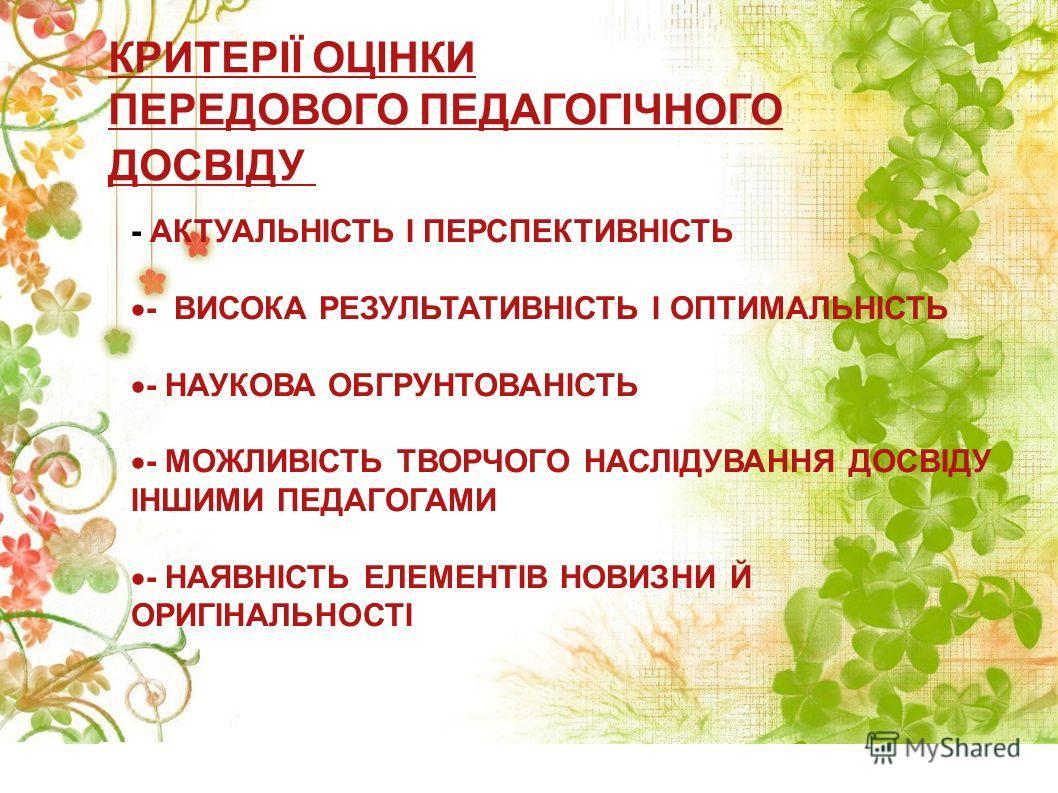 КРИТЕРІЇ ОЦІНКИ ПЕРЕДОВОГО ПЕДАГОГІЧНОГО ДОСВІДУ - АКТУАЛЬНІСТЬ І ПЕРСПЕКТИВНІСТЬ - ВИСОКА РЕЗУЛЬТАТИВНІСТЬ І ОПТИМАЛЬНІСТЬ - НАУКОВА ОБГРУНТОВАНІСТЬ - МОЖЛИВІСТЬ ТВОРЧОГО НАСЛІДУВАННЯ ДОСВІДУ ІНШИМИ ПЕДАГОГАМИ - НАЯВНІСТЬ ЕЛЕМЕНТІВ НОВИЗНИ Й ОРИГІНА