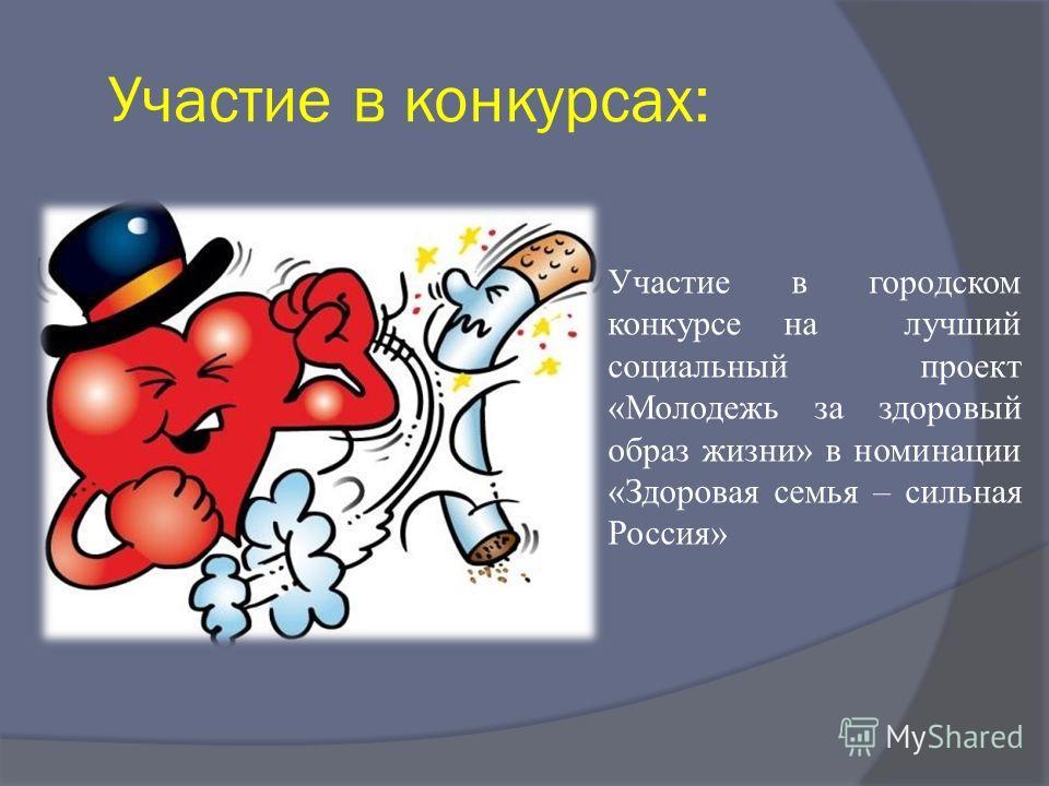 Участие в конкурсах: Участие в городском конкурсе на лучший социальный проект «Молодежь за здоровый образ жизни» в номинации «Здоровая семья – сильная Россия»