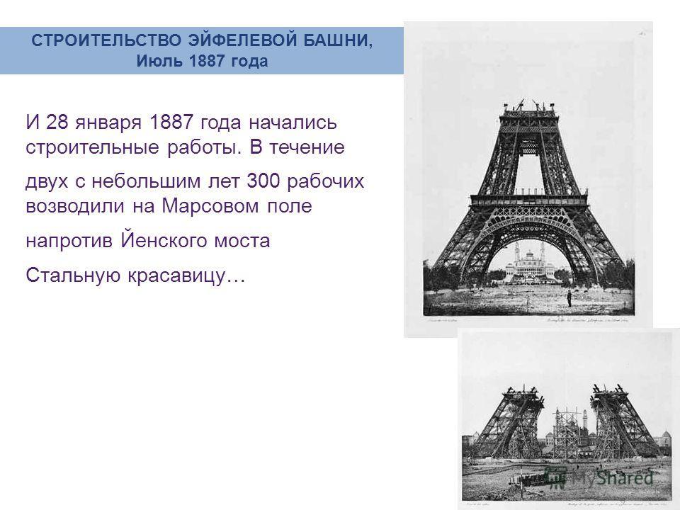 И 28 января 1887 года начались строительные работы. В течение двух с небольшим лет 300 рабочих возводили на Марсовом поле напротив Йенского моста Стальную красавицу… СТРОИТЕЛЬСТВО ЭЙФЕЛЕВОЙ БАШНИ, Июль 1887 года