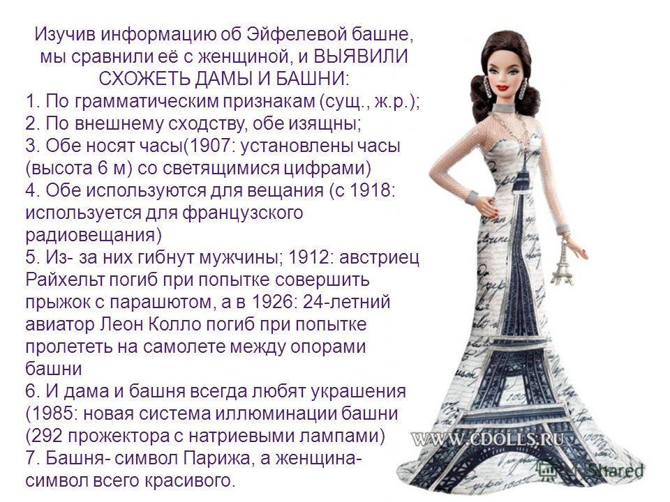 Изучив информацию об Эйфелевой башне, мы сравнили её с женщиной, и ВЫЯВИЛИ СХОЖЕТЬ ДАМЫ И БАШНИ: 1. По грамматическим признакам (сущ., ж.р.); 2. По внешнему сходству, обе изящны; 3. Обе носят часы(1907: установлены часы (высота 6 м) со светящимися ци