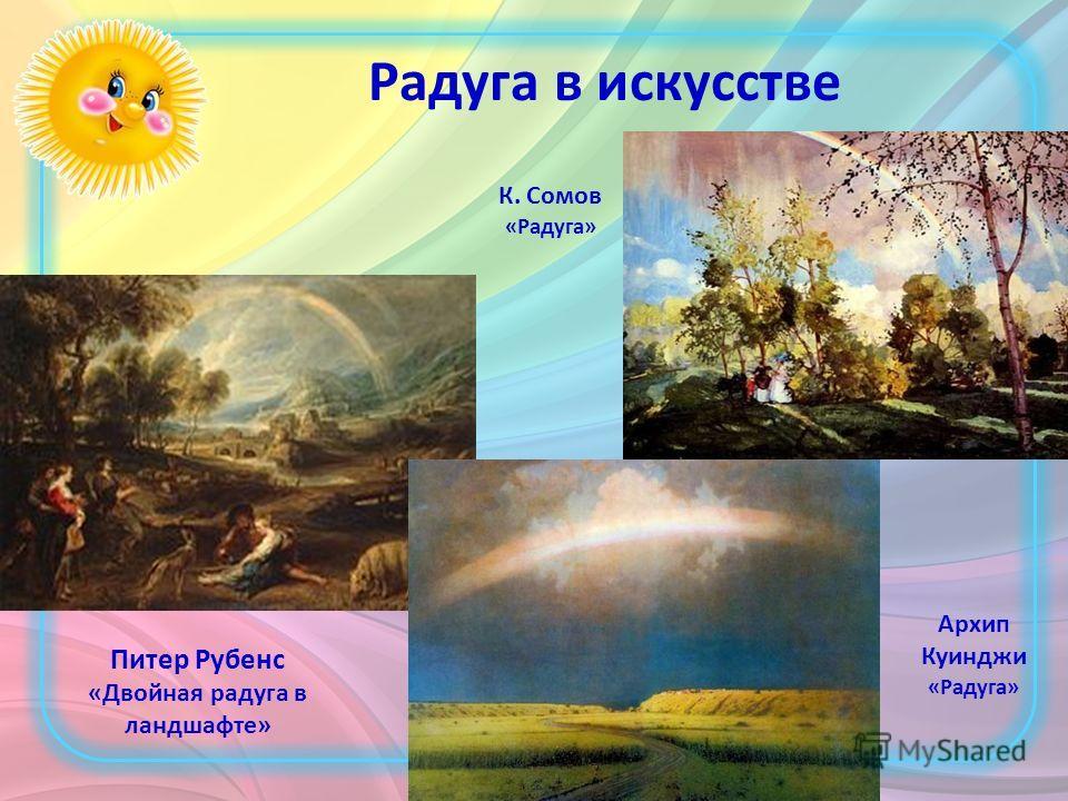 Радуга в искусстве Питер Рубенс «Двойная радуга в ландшафте» К. Сомов «Радуга» Архип Куинджи «Радуга»