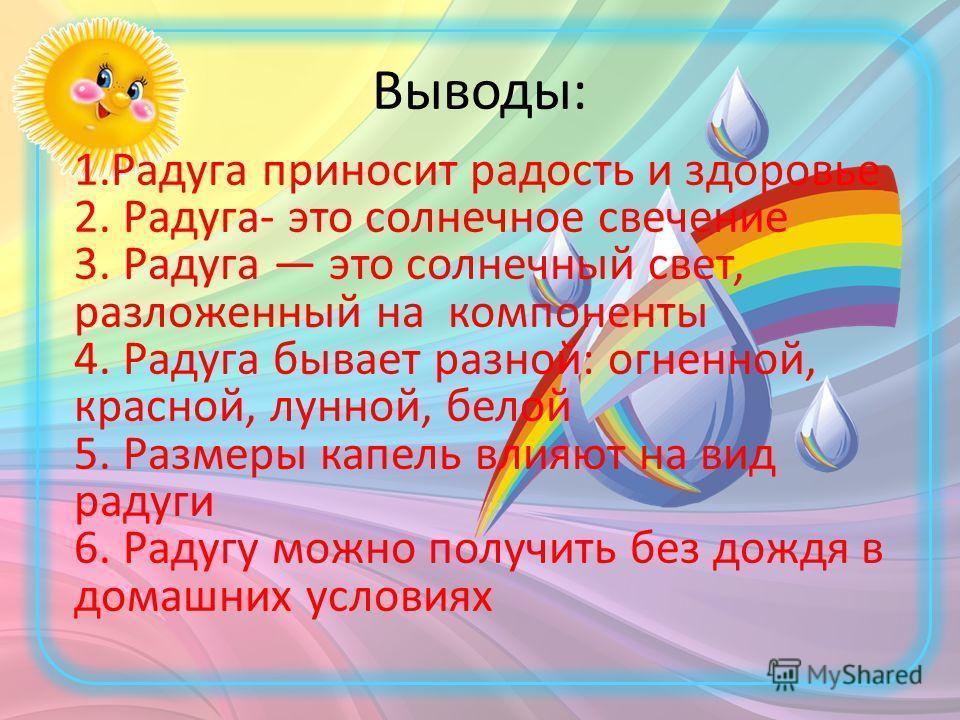 Выводы: 1.Радуга приносит радость и здоровье 2. Радуга- это солнечное свечение 3. Радуга это солнечный свет, разложенный на компоненты 4. Радуга бывает разной: огненной, красной, лунной, белой 5. Размеры капель влияют на вид радуги 6. Радугу можно по