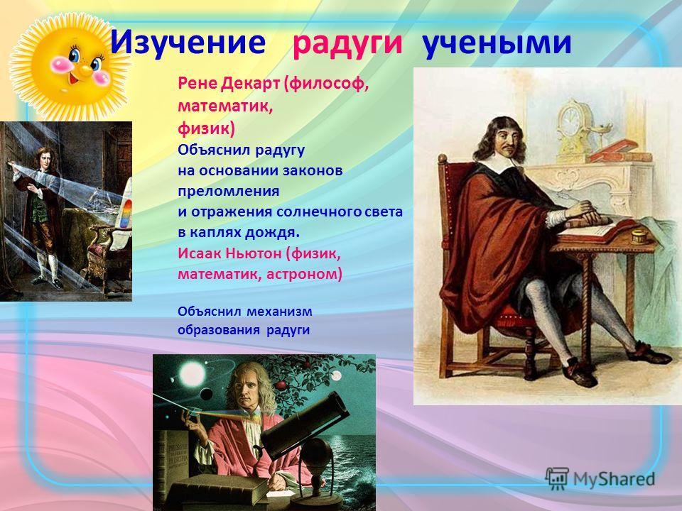 Изучение радуги учеными Рене Декарт (философ, математик, физик) Объяснил радугу на основании законов преломления и отражения солнечного света в каплях дождя. Исаак Ньютон (физик, математик, астроном) Объяснил механизм образования радуги